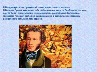 В Болдинскую осень пушкинский талант достиг полного расцвета. В Болдине Пушки