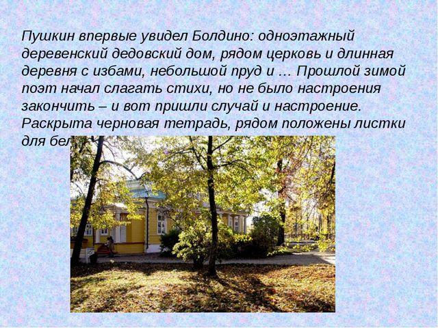 Пушкин впервые увидел Болдино: одноэтажный деревенский дедовский дом, рядом ц...
