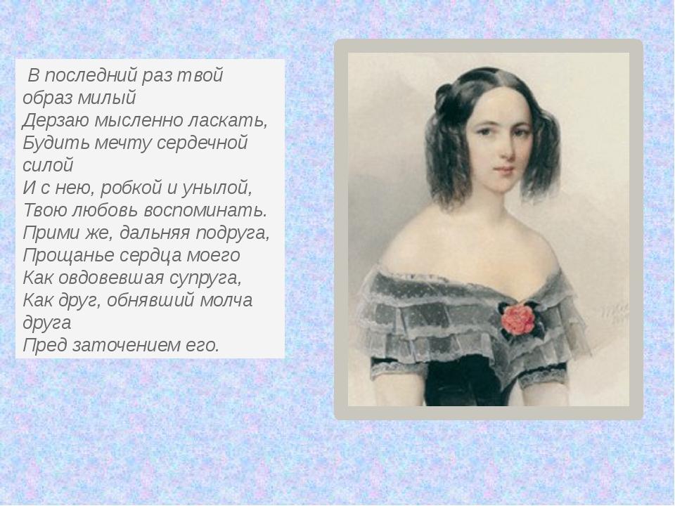 В последний раз твой образ милый Дерзаю мысленно ласкать, Будить мечту серде...