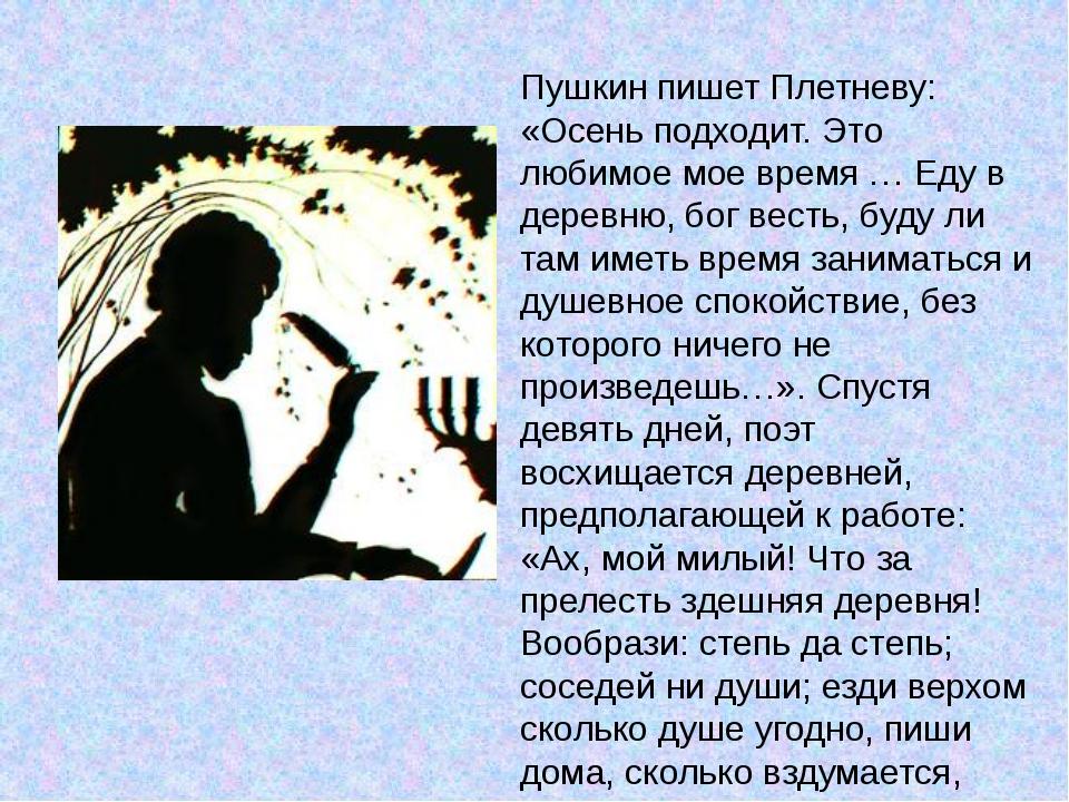Пушкин пишет Плетневу: «Осень подходит. Это любимое мое время … Еду в деревню...