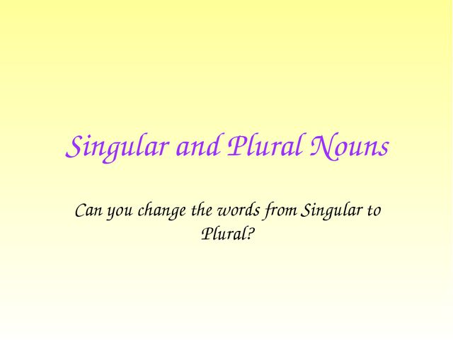 Singular and Plural Nouns Can you change the words from Singular to Plural?