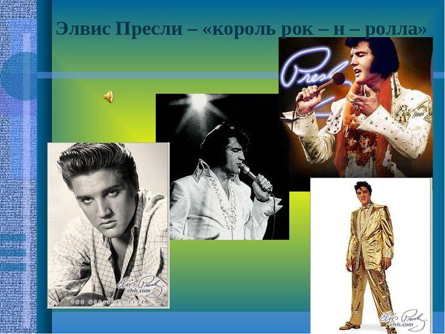 Элвис Пресли – «король рок – н – ролла»