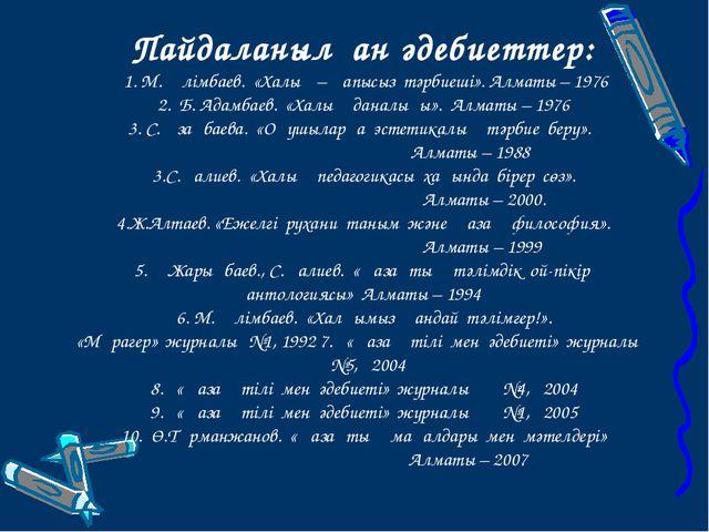 Пайдаланылған әдебиеттер: 1. М. Әлімбаев. «Халық – қапысыз тәрбиеші».Алмат...