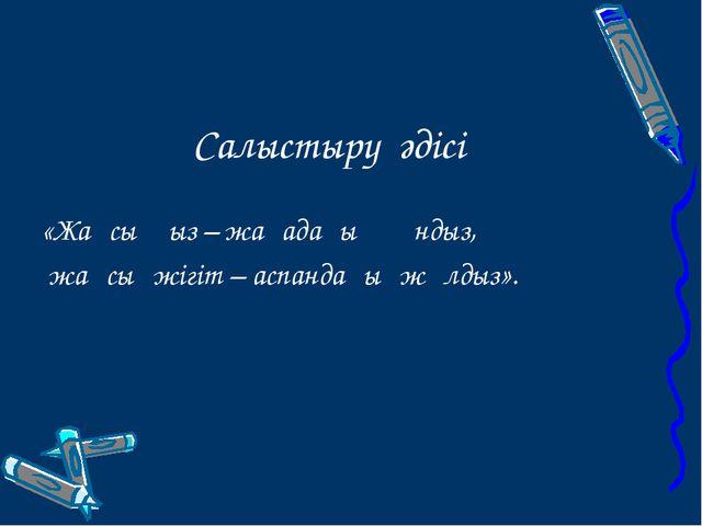 Салыстыру әдісі «Жақсы қыз – жағадағы құндыз, жақсы жігіт – аспандағы...