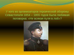У кого из организаторов героической обороны Севастополя 1854 – 1855 годов был
