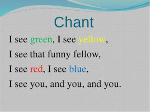 Chant I see green, I see yellow, I see that funny fellow, I see red, I see bl