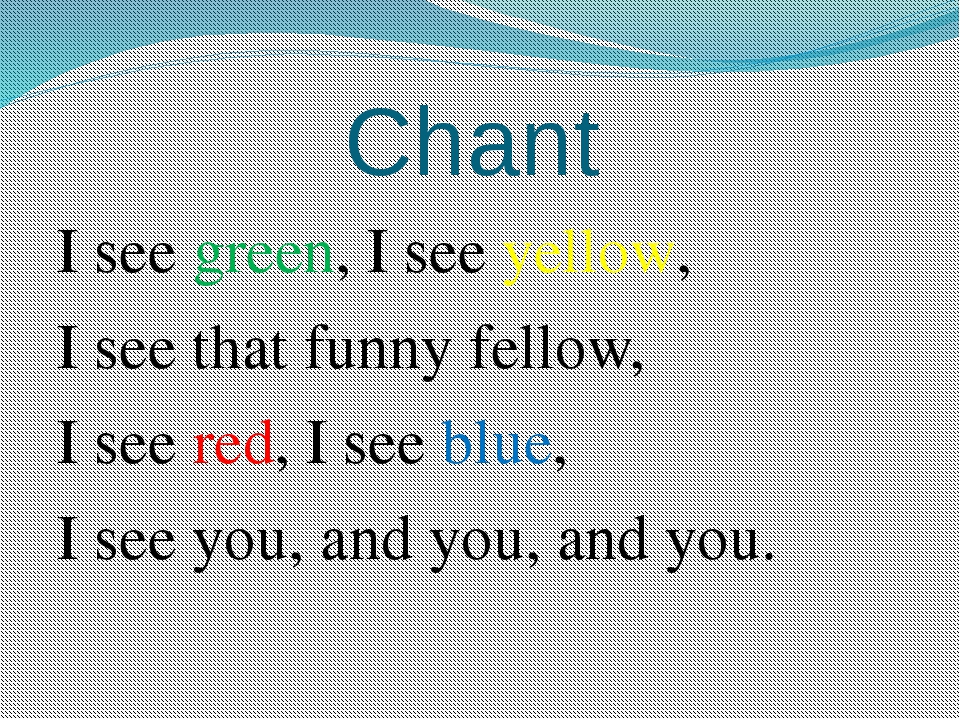 Chant I see green, I see yellow, I see that funny fellow, I see red, I see bl...