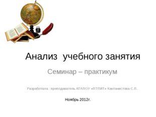 Анализ учебного занятия Семинар – практикум Разработала : преподаватель КГАП