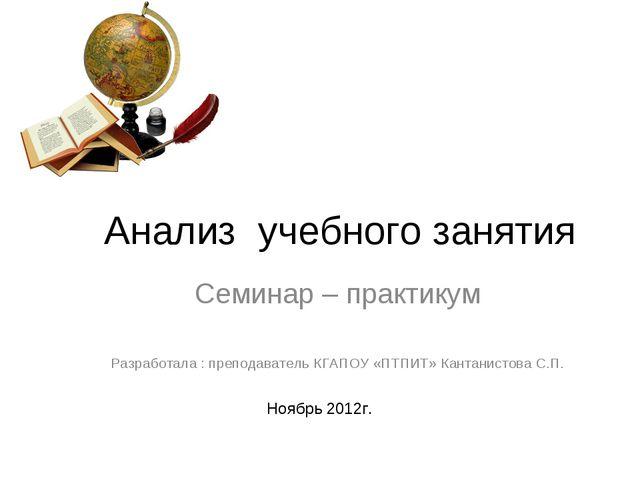 Анализ учебного занятия Семинар – практикум Разработала : преподаватель КГАП...