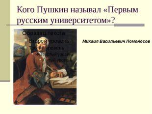 Кого Пушкин называл «Первым русским университетом»? Михаил Васильевич Ломоносов
