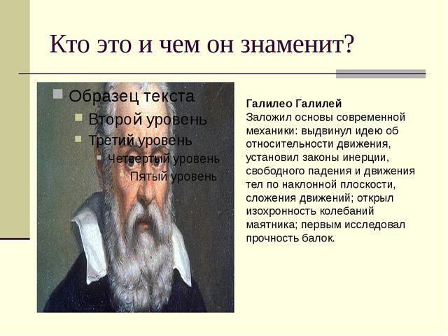 Кто это и чем он знаменит? Галилео Галилей Заложил основы современной механик...