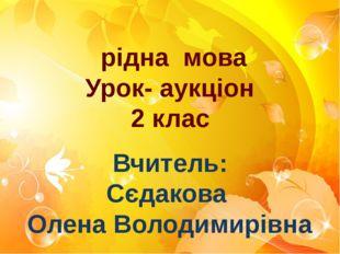 рідна мова Урок- аукціон 2 клас Вчитель: Сєдакова Олена Володимирівна