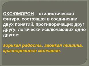 ОКСЮМОРОН – стилистическая фигура, состоящая в соединении двух понятий, проти