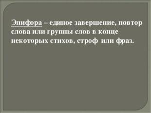 Эпифора – единое завершение, повтор слова или группы слов в конце некоторых с