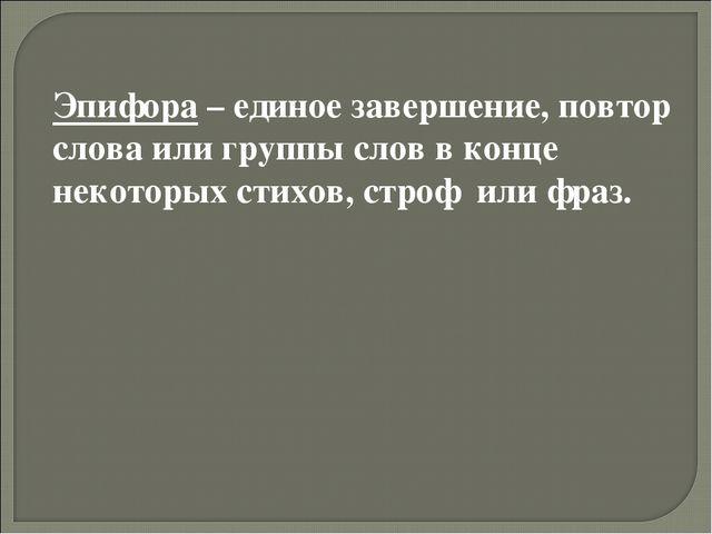 Эпифора – единое завершение, повтор слова или группы слов в конце некоторых с...
