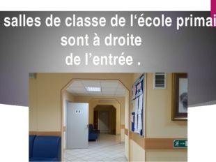 Les salles de classe de l'école primaire sont à droite de l'entrée .