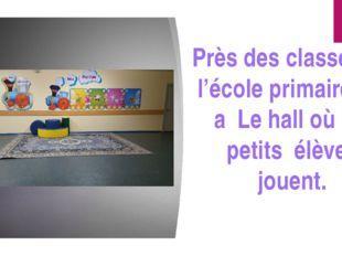 Près des classes de l'école primaire il y a Le hall où les petits élèves jou