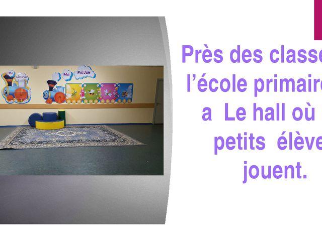 Près des classes de l'école primaire il y a Le hall où les petits élèves jou...