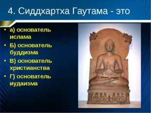 4. Сиддхартха Гаутама - это а) основатель ислама Б) основатель буддизма В) ос