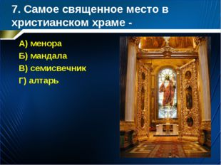 7. Самое священное место в христианском храме - А) менора Б) мандала В) семис