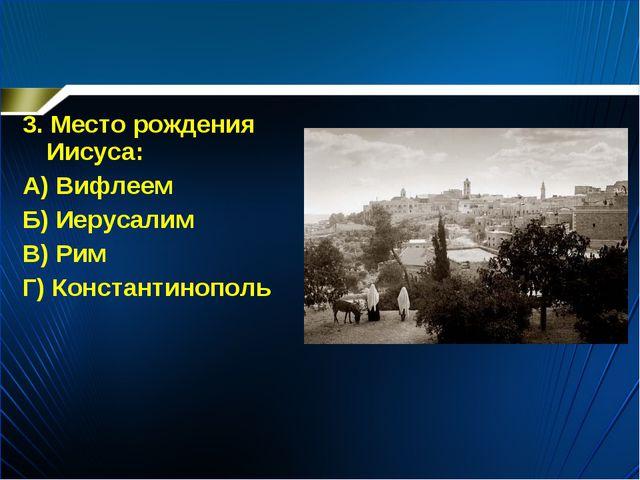 3. Место рождения Иисуса: А) Вифлеем Б) Иерусалим В) Рим Г) Константинополь