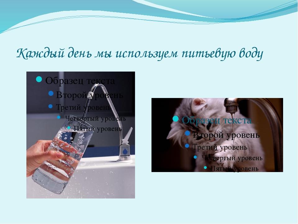Каждый день мы используем питьевую воду
