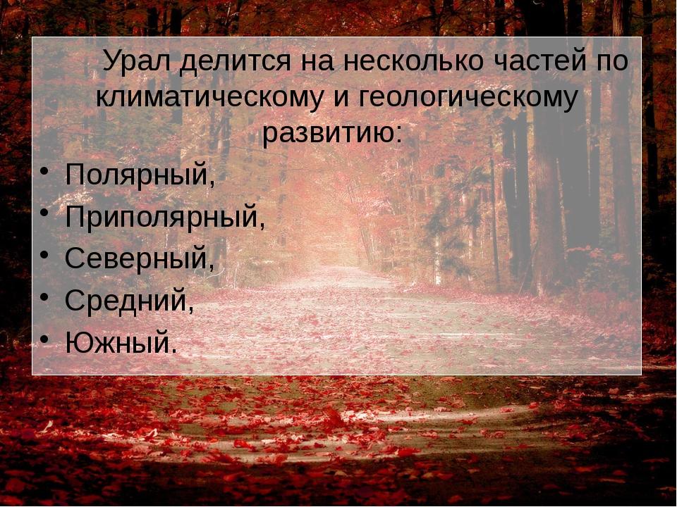 Урал делится на несколько частей по климатическому и геологическому развитию...