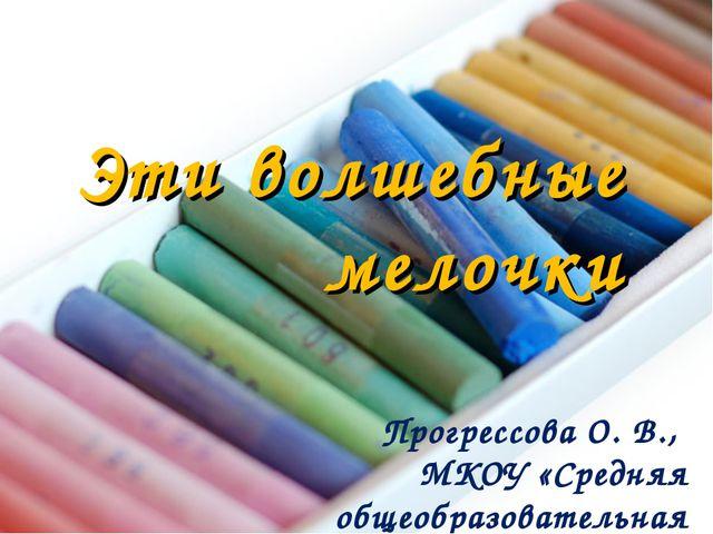 Эти волшебные мелочки Прогрессова О. В., МКОУ «Средняя общеобразовательная шк...