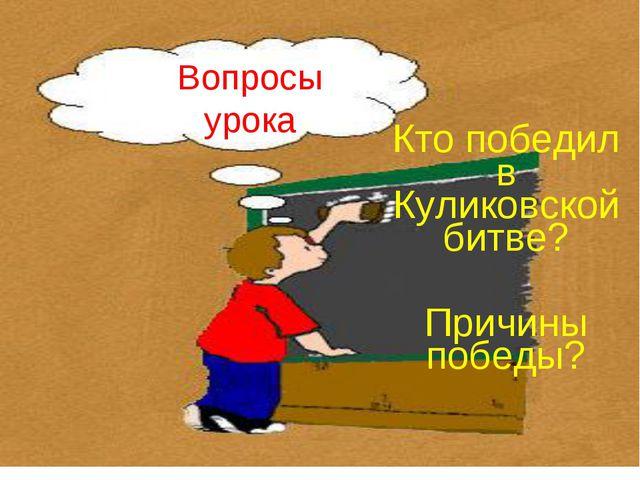 Вопросы урока Кто победил в Куликовской битве? Причины победы?