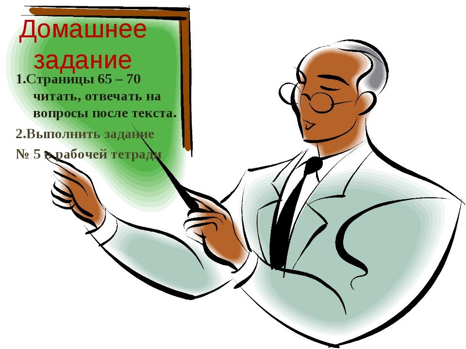 Домашнее задание 1.Страницы 65 – 70 читать, отвечать на вопросы после текста....