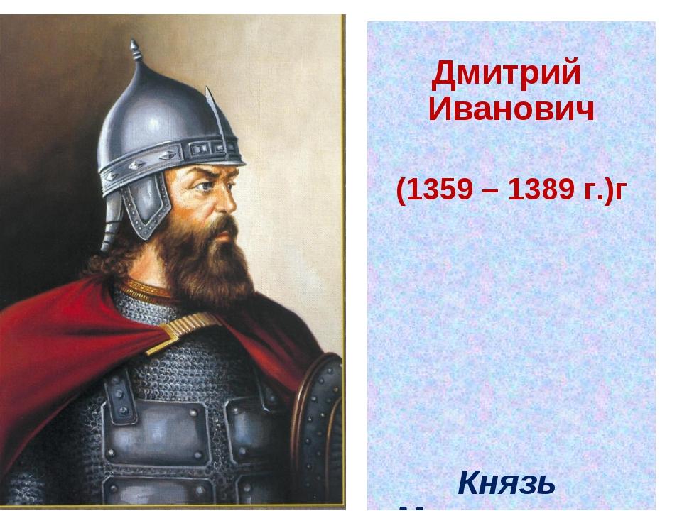 Дмитрий Иванович (1359 – 1389 г.)г Князь Московского княжества