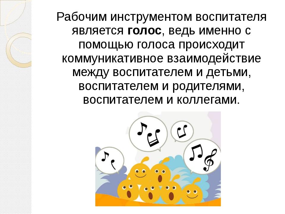 Рабочим инструментом воспитателя является голос, ведь именно с помощью голоса...
