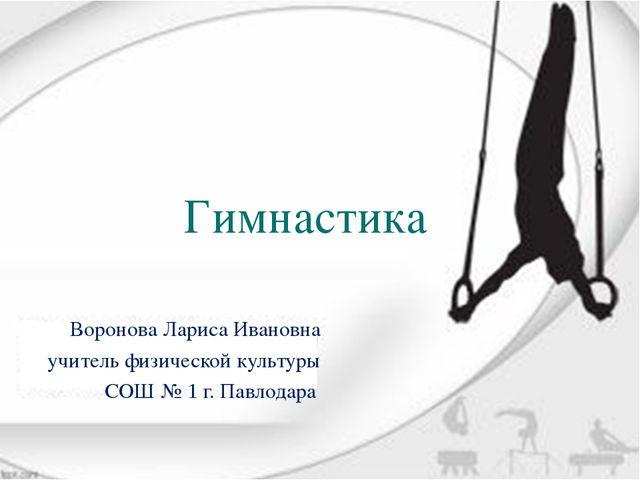 Гимнастика Воронова Лариса Ивановна учитель физической культуры CОШ № 1 г. Па...