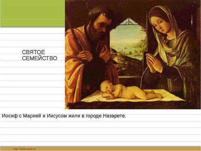 СВЯТОЕ СЕМЕЙСТВО Иосиф с Марией и Иисусом жили в городе Назарете.