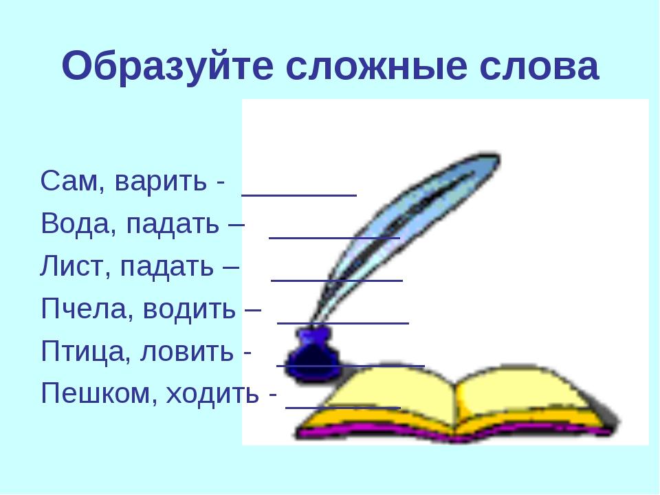Образуйте сложные слова Сам, варить - _______ Вода, падать – ________ Лист, п...