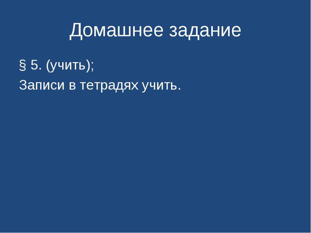 Домашнее задание § 5. (учить); Записи в тетрадях учить.