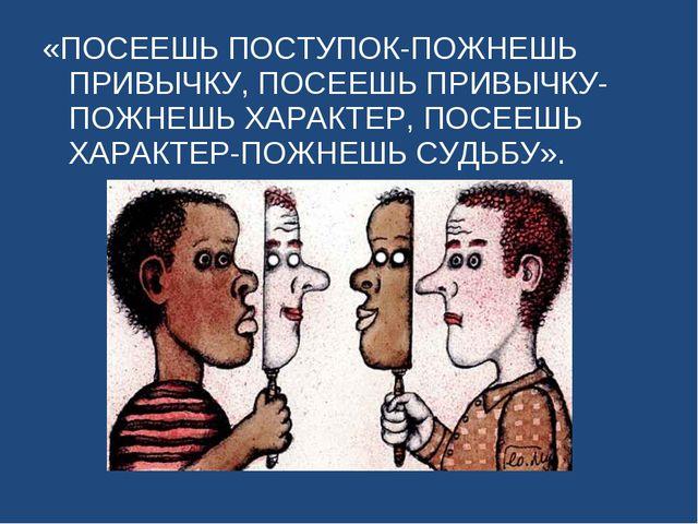 «ПОСЕЕШЬ ПОСТУПОК-ПОЖНЕШЬ ПРИВЫЧКУ, ПОСЕЕШЬ ПРИВЫЧКУ-ПОЖНЕШЬ ХАРАКТЕР, ПОСЕЕШ...