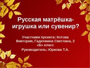 Русская матрёшка-игрушка или сувенир? Участники проекта: Котова Виктория, Гад