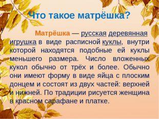 Что такое матрёшка? Матрёшка—русскаядеревяннаяигрушкав виде расписнойку