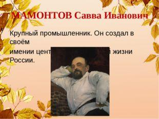 МАМОНТОВ Савва Иванович Крупный промышленник. Он создал в своём имении центр