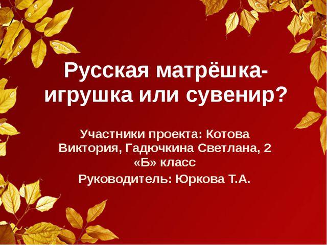 Русская матрёшка-игрушка или сувенир? Участники проекта: Котова Виктория, Гад...