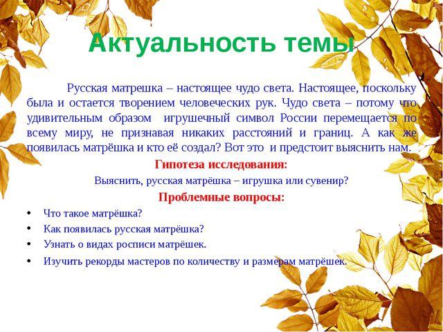 Актуальность темы Русская матрешка – настоящее чудо света. Настоящее, посколь...