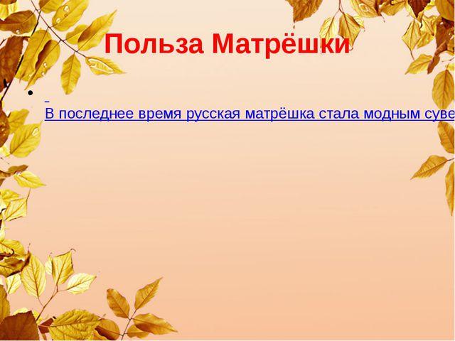 Польза Матрёшки В последнее время русская матрёшка стала модным сувениром. Кр...