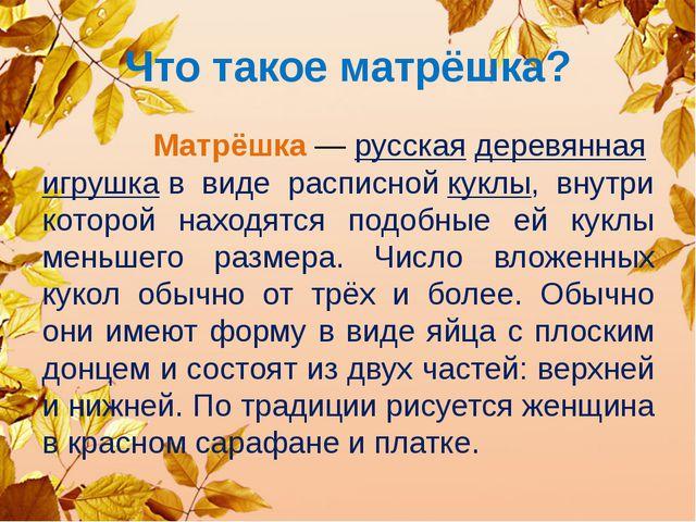 Что такое матрёшка? Матрёшка—русскаядеревяннаяигрушкав виде расписнойку...