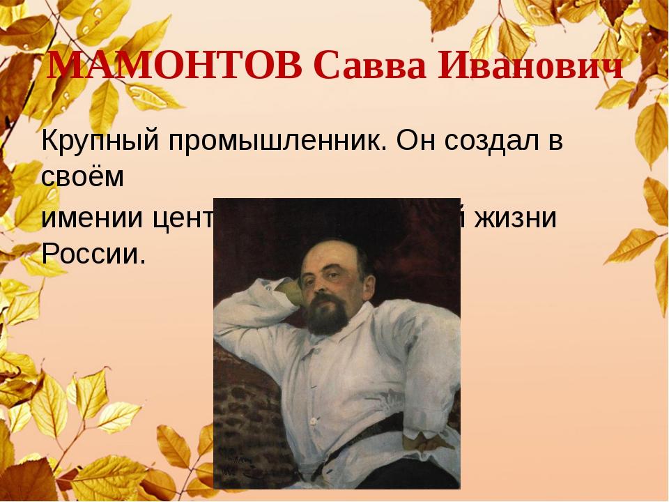 МАМОНТОВ Савва Иванович Крупный промышленник. Он создал в своём имении центр...