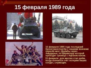 15 февраля 1989 года 15 февраля 1989 года последний бронетранспортёр с нашими