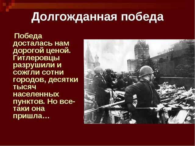 Долгожданная победа Победа досталась нам дорогой ценой. Гитлеровцы разрушили...