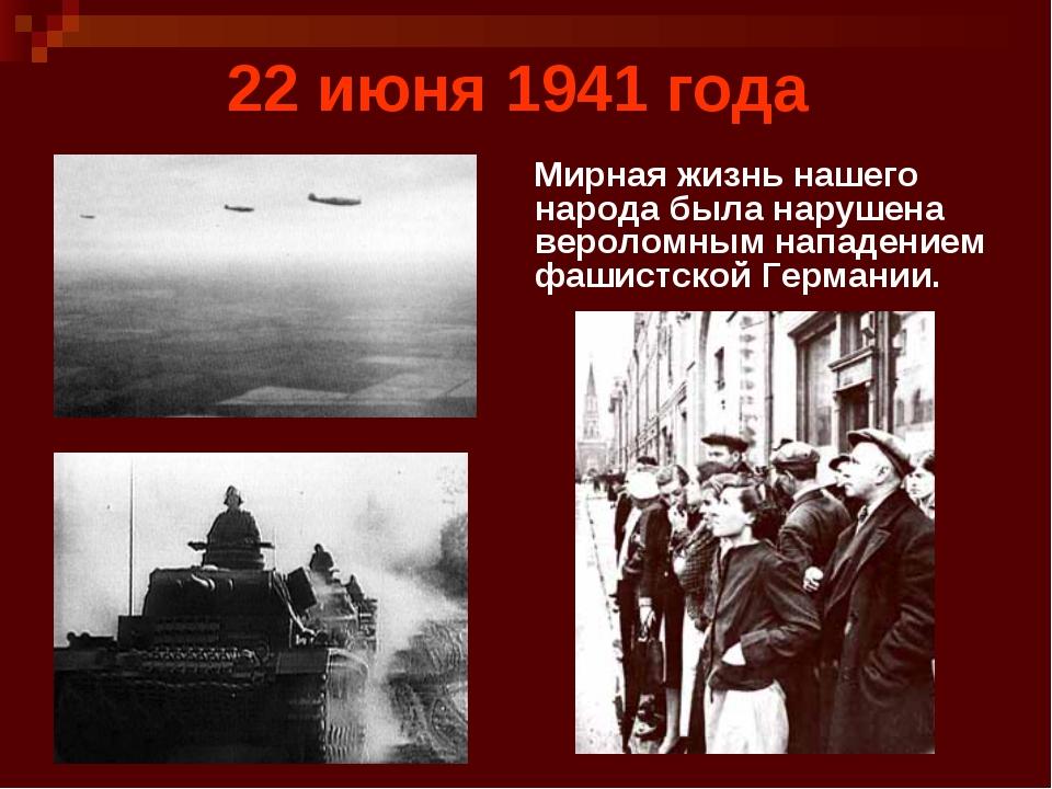 22 июня 1941 года Мирная жизнь нашего народа была нарушена вероломным нападен...