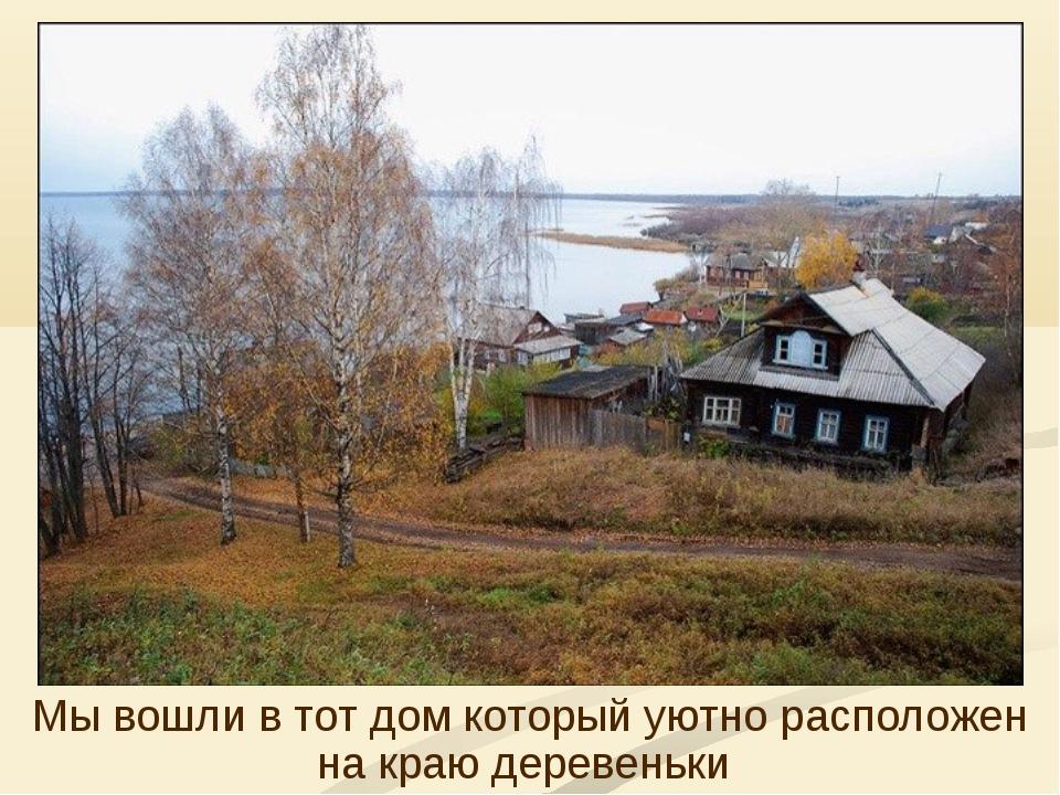 Мы вошли в тот дом который уютно расположен на краю деревеньки
