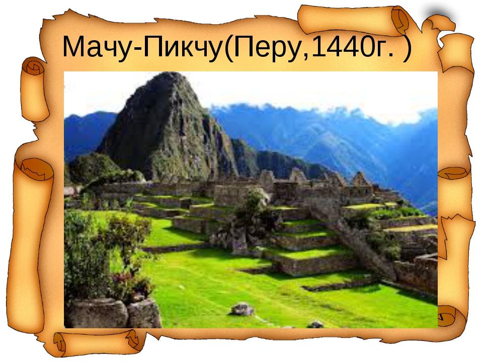 Мачу-Пикчу(Перу,1440г. )